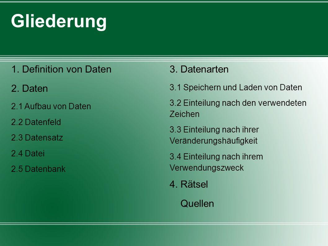 Gliederung 1. Definition von Daten 2. Daten 2.1 Aufbau von Daten 2.2 Datenfeld 2.3 Datensatz 2.4 Datei 2.5 Datenbank 3. Datenarten 3.1 Speichern und L