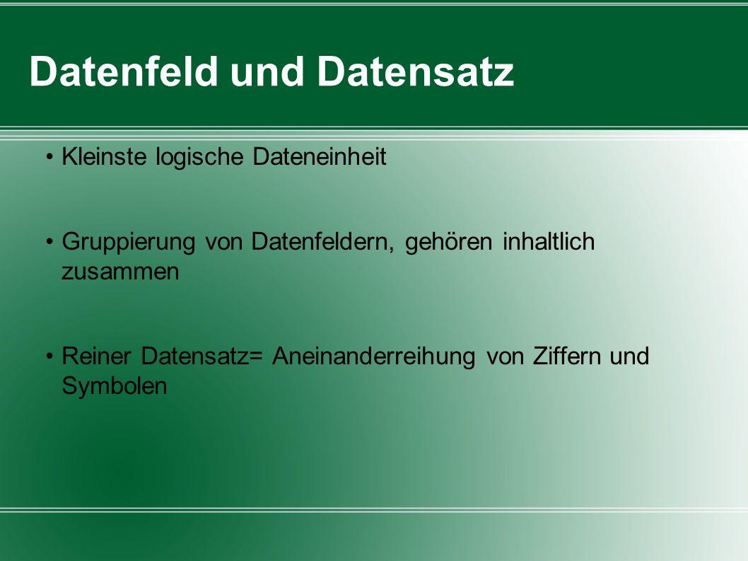 Datenfeld und Datensatz Kleinste logische Dateneinheit Gruppierung von Datenfeldern, gehören inhaltlich zusammen Reiner Datensatz= Aneinanderreihung v