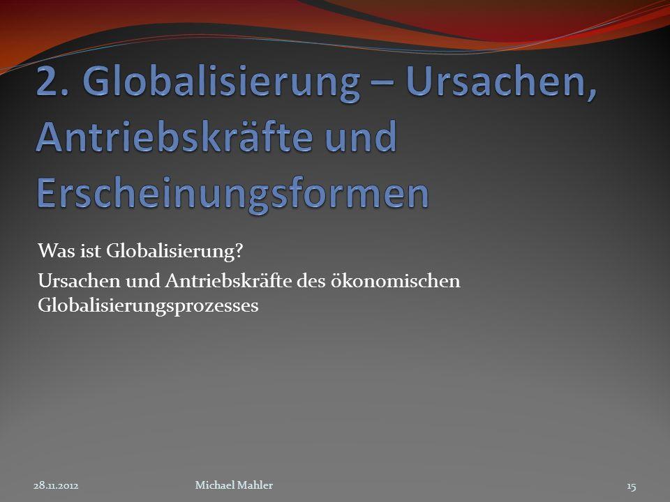 Was ist Globalisierung? Ursachen und Antriebskräfte des ökonomischen Globalisierungsprozesses 1528.11.2012Michael Mahler