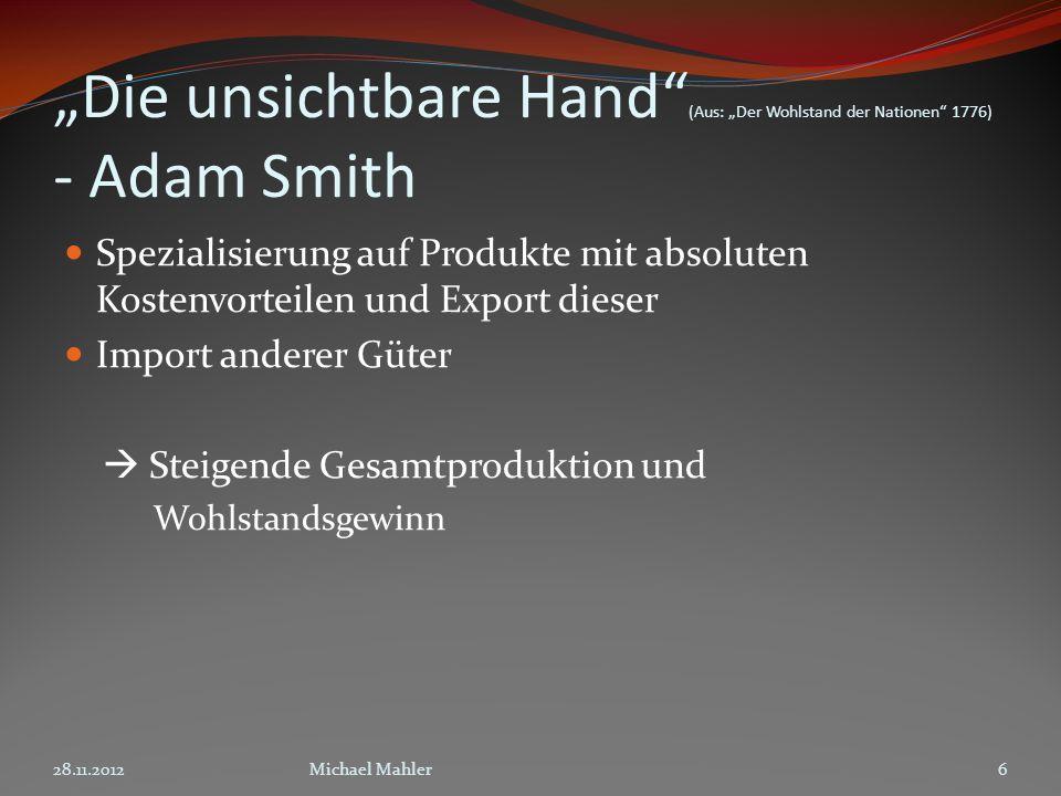 Die unsichtbare Hand (Aus: Der Wohlstand der Nationen 1776) - Adam Smith Spezialisierung auf Produkte mit absoluten Kostenvorteilen und Export dieser Import anderer Güter Steigende Gesamtproduktion und Wohlstandsgewinn 28.11.20126Michael Mahler