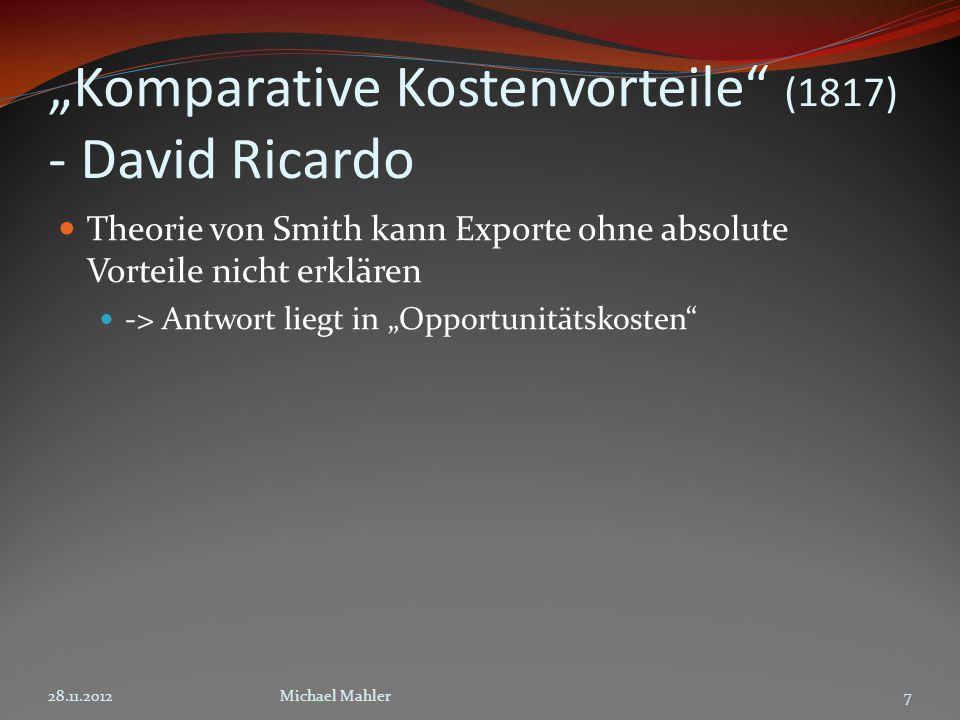 Komparative Kostenvorteile (1817) - David Ricardo Theorie von Smith kann Exporte ohne absolute Vorteile nicht erklären -> Antwort liegt in Opportunitätskosten 28.11.20127Michael Mahler