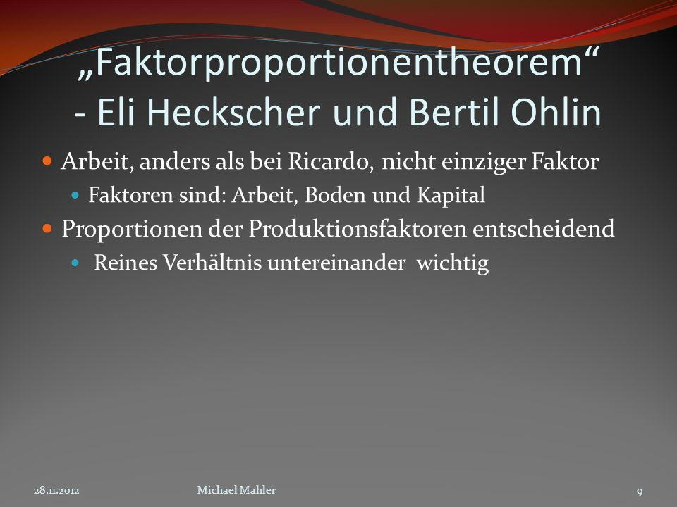 Faktorproportionentheorem - Eli Heckscher und Bertil Ohlin Arbeit, anders als bei Ricardo, nicht einziger Faktor Faktoren sind: Arbeit, Boden und Kapital Proportionen der Produktionsfaktoren entscheidend Reines Verhältnis untereinander wichtig 28.11.20129Michael Mahler