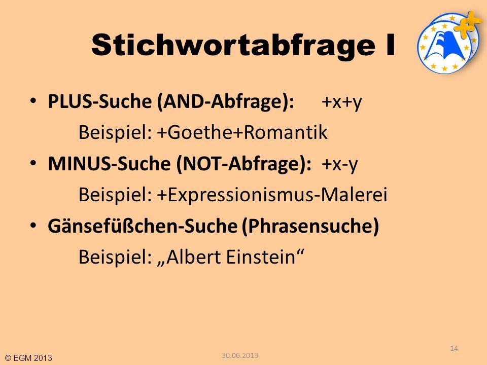 © EGM 2013 Stichwortabfrage I PLUS-Suche (AND-Abfrage):+x+y Beispiel: +Goethe+Romantik MINUS-Suche (NOT-Abfrage):+x-y Beispiel: +Expressionismus-Maler