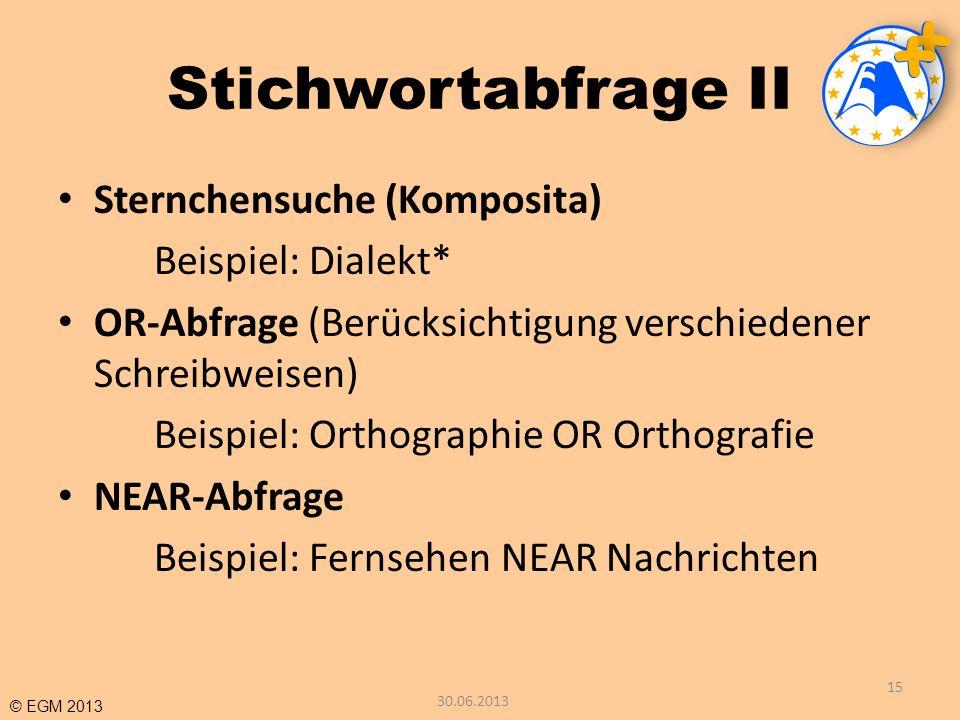 © EGM 2013 Stichwortabfrage II Sternchensuche (Komposita) Beispiel: Dialekt* OR-Abfrage (Berücksichtigung verschiedener Schreibweisen) Beispiel: Ortho