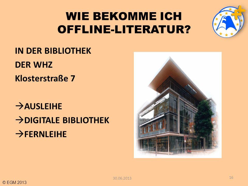 © EGM 2013 WIE BEKOMME ICH OFFLINE-LITERATUR? IN DER BIBLIOTHEK DER WHZ Klosterstraße 7 AUSLEIHE DIGITALE BIBLIOTHEK FERNLEIHE 16 30.06.2013