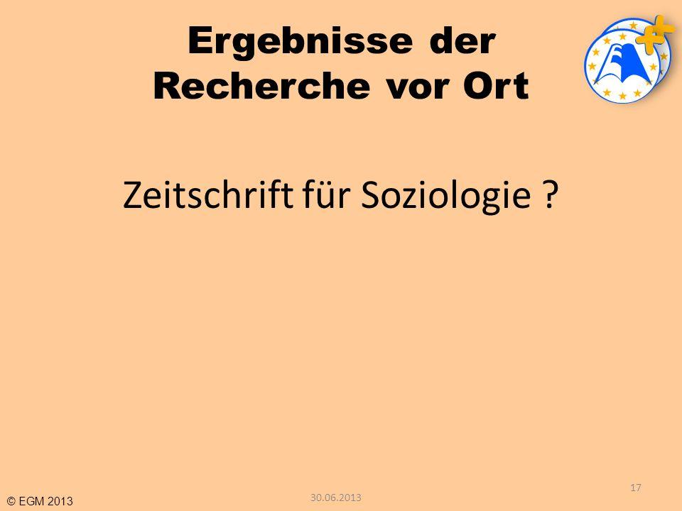 © EGM 2013 Ergebnisse der Recherche vor Ort Zeitschrift für Soziologie ? 17 30.06.2013