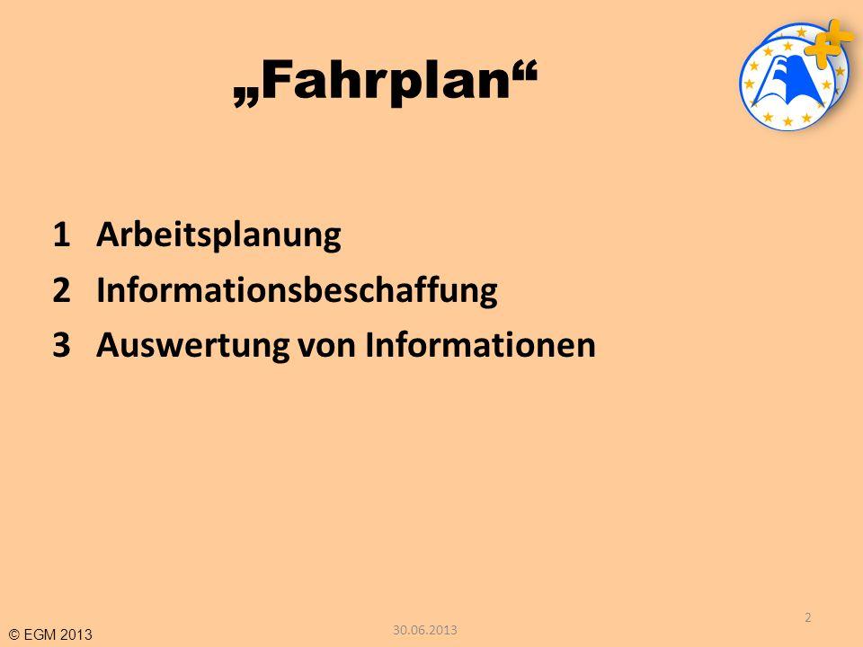 © EGM 2013 Fahrplan 1Arbeitsplanung 2Informationsbeschaffung 3Auswertung von Informationen 2 30.06.2013
