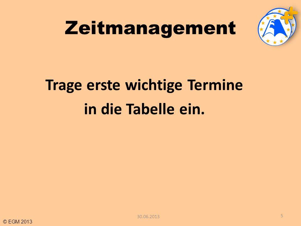 © EGM 2013 Zeitmanagement Trage erste wichtige Termine in die Tabelle ein. 5 30.06.2013