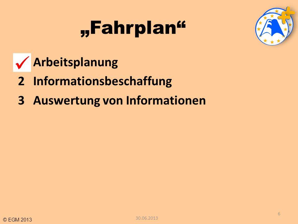 © EGM 2013 Fahrplan 1Arbeitsplanung 2Informationsbeschaffung 3Auswertung von Informationen 6 30.06.2013