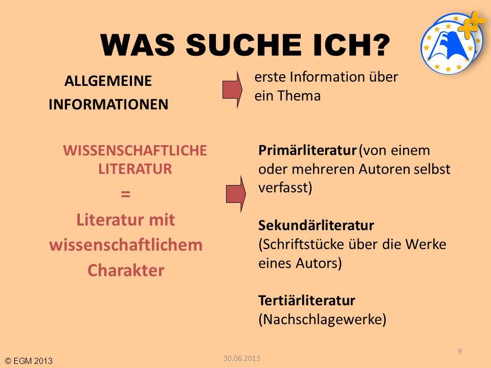 © EGM 2013 WAS SUCHE ICH? 9 ALLGEMEINE INFORMATIONEN WISSENSCHAFTLICHE LITERATUR = Literatur mit wissenschaftlichem Charakter erste Information über e
