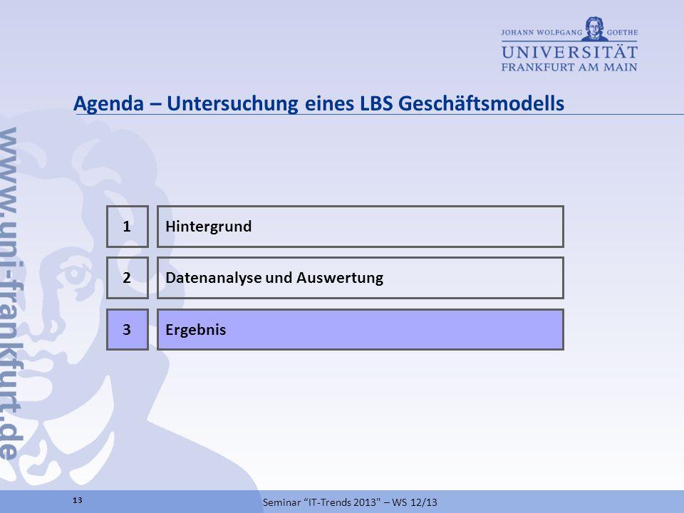 Agenda – Untersuchung eines LBS Geschäftsmodells 2 Ergebnis3 Datenanalyse und Auswertung 1Hintergrund 13 Seminar IT-Trends 2013