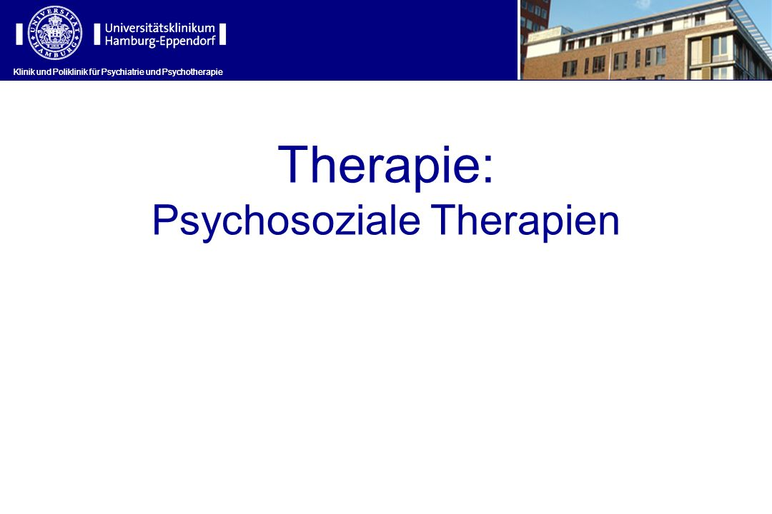 Klinik und Poliklinik für Psychiatrie und Psychotherapie Therapie: Psychosoziale Therapien Klinik und Poliklinik für Psychiatrie und Psychotherapie