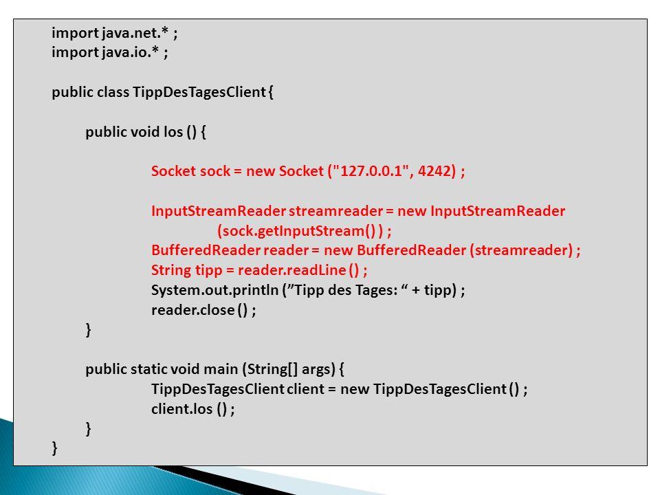 import java.net.* ; import java.io.* ; public class TippDesTagesClient { public void los () { Socket sock = new Socket (