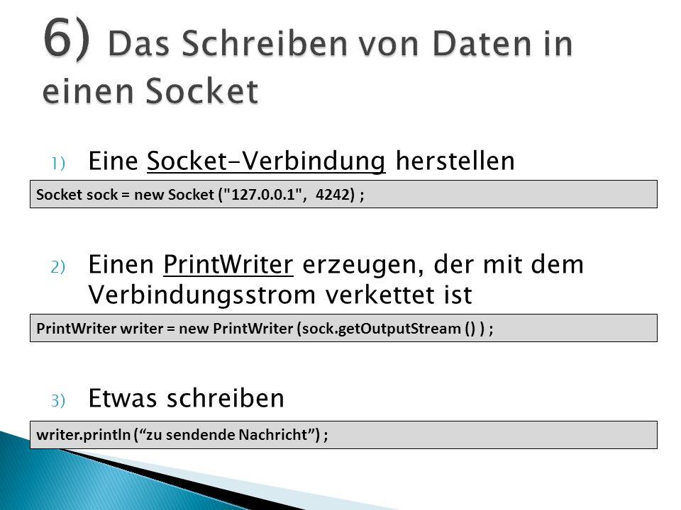 1) Eine Socket-Verbindung herstellen 2) Einen PrintWriter erzeugen, der mit dem Verbindungsstrom verkettet ist 3) Etwas schreiben Socket sock = new So