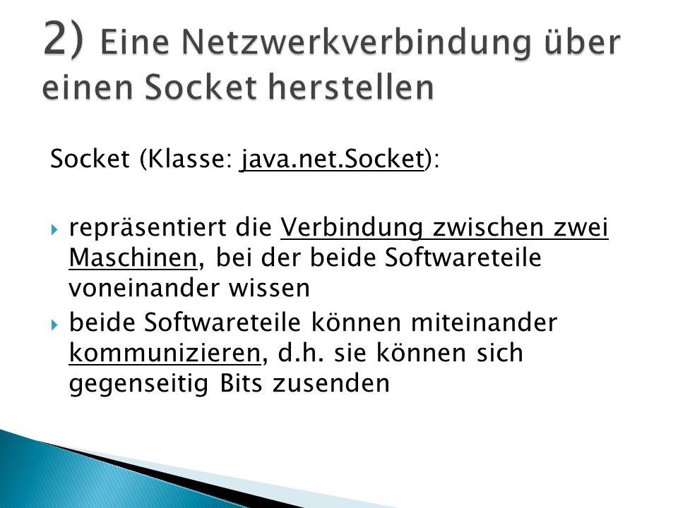 Socket (Klasse: java.net.Socket): repräsentiert die Verbindung zwischen zwei Maschinen, bei der beide Softwareteile voneinander wissen beide Softwaret