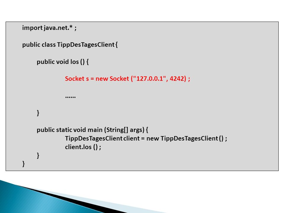 Überarbeiteter Servercode: import java.net.* ; import java.io.* ; public class TippDesTagesServer { String[] tippListe = { … } ; public void los () { try { ServerSocket serversock = new ServerSocket (4242) ; while (true) { Socket sock = serverSock.accept () ; PrintWriter writer = new PrintWriter (sock.getOutputStream () ) ; String tipp = getTipp () ; writer.println (tipp) ; writer.close () ; System.out.println (tipp) ; } } catch (IOException ex) { ex.printStackTrace () ; } … public static void main (String[] args) { TippDesTagesServer server = new TippDesTagesServer () ; server.los () ; }