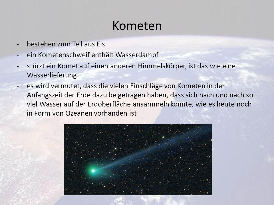 Kometen -bestehen zum Teil aus Eis -ein Kometenschweif enthält Wasserdampf -stürzt ein Komet auf einen anderen Himmelskörper, ist das wie eine Wasserlieferung -es wird vermutet, dass die vielen Einschläge von Kometen in der Anfangszeit der Erde dazu beigetragen haben, dass sich nach und nach so viel Wasser auf der Erdoberfläche ansammeln konnte, wie es heute noch in Form von Ozeanen vorhanden ist