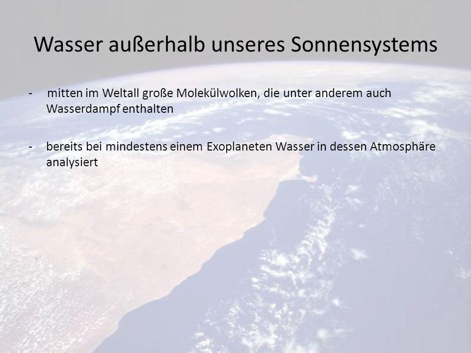 Wasser außerhalb unseres Sonnensystems - mitten im Weltall große Molekülwolken, die unter anderem auch Wasserdampf enthalten -bereits bei mindestens einem Exoplaneten Wasser in dessen Atmosphäre analysiert