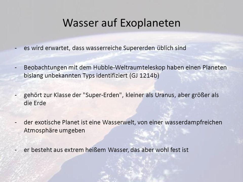 Wasser auf Exoplaneten -es wird erwartet, dass wasserreiche Supererden üblich sind -Beobachtungen mit dem Hubble-Weltraumteleskop haben einen Planeten bislang unbekannten Typs identifiziert (GJ 1214b) -gehört zur Klasse der Super-Erden , kleiner als Uranus, aber größer als die Erde -der exotische Planet ist eine Wasserwelt, von einer wasserdampfreichen Atmosphäre umgeben -er besteht aus extrem heißem Wasser, das aber wohl fest ist