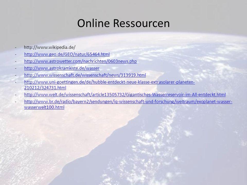 Online Ressourcen - http://www.wikipedia.de/ -http://www.geo.de/GEO/natur/65464.htmlhttp://www.geo.de/GEO/natur/65464.html -http://www.astrowetter.com/nachrichten/0603news.phphttp://www.astrowetter.com/nachrichten/0603news.php -http://www.astrokramkiste.de/wasserhttp://www.astrokramkiste.de/wasser -http://www.wissenschaft.de/wissenschaft/news/313919.htmlhttp://www.wissenschaft.de/wissenschaft/news/313919.html -http://www.uni-goettingen.de/de/hubble-entdeckt-neue-klasse-extrasolarer-planeten- 210212/324731.htmlhttp://www.uni-goettingen.de/de/hubble-entdeckt-neue-klasse-extrasolarer-planeten- 210212/324731.html -http://www.welt.de/wissenschaft/article13505732/Gigantisches-Wasserreservoir-im-All-entdeckt.htmlhttp://www.welt.de/wissenschaft/article13505732/Gigantisches-Wasserreservoir-im-All-entdeckt.html -http://www.br.de/radio/bayern2/sendungen/iq-wissenschaft-und-forschung/weltraum/exoplanet-wasser- wasserwelt100.htmlhttp://www.br.de/radio/bayern2/sendungen/iq-wissenschaft-und-forschung/weltraum/exoplanet-wasser- wasserwelt100.html