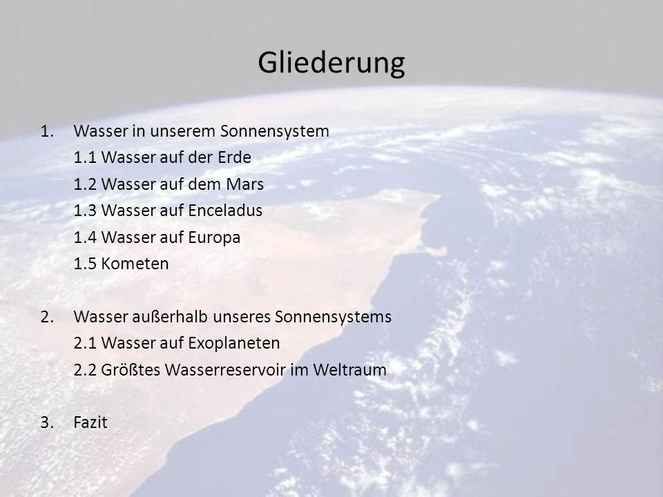 Gliederung 1.Wasser in unserem Sonnensystem 1.1 Wasser auf der Erde 1.2 Wasser auf dem Mars 1.3 Wasser auf Enceladus 1.4 Wasser auf Europa 1.5 Kometen 2.Wasser außerhalb unseres Sonnensystems 2.1 Wasser auf Exoplaneten 2.2 Größtes Wasserreservoir im Weltraum 3.Fazit