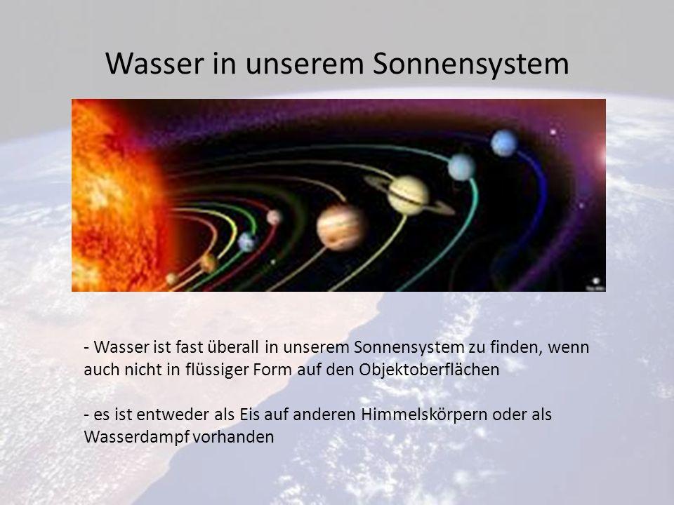 Wasser in unserem Sonnensystem - Wasser ist fast überall in unserem Sonnensystem zu finden, wenn auch nicht in flüssiger Form auf den Objektoberflächen - es ist entweder als Eis auf anderen Himmelskörpern oder als Wasserdampf vorhanden