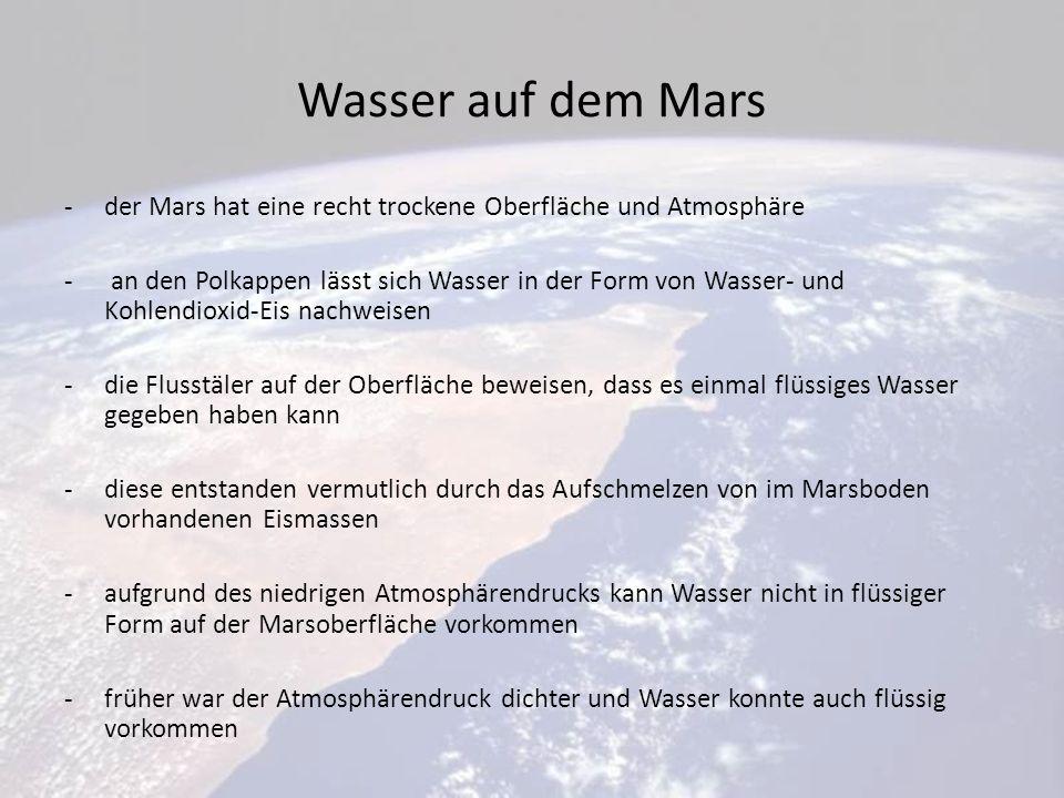Wasser auf dem Mars -der Mars hat eine recht trockene Oberfläche und Atmosphäre - an den Polkappen lässt sich Wasser in der Form von Wasser- und Kohlendioxid-Eis nachweisen -die Flusstäler auf der Oberfläche beweisen, dass es einmal flüssiges Wasser gegeben haben kann -diese entstanden vermutlich durch das Aufschmelzen von im Marsboden vorhandenen Eismassen -aufgrund des niedrigen Atmosphärendrucks kann Wasser nicht in flüssiger Form auf der Marsoberfläche vorkommen -früher war der Atmosphärendruck dichter und Wasser konnte auch flüssig vorkommen
