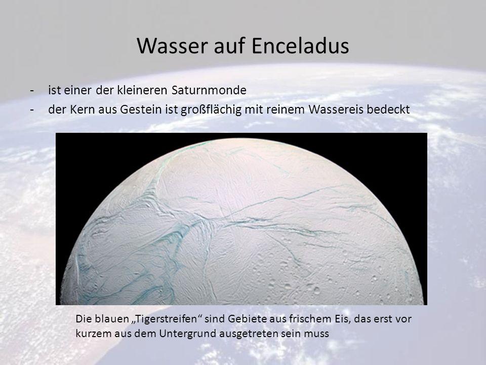 Wasser auf Enceladus -ist einer der kleineren Saturnmonde -der Kern aus Gestein ist großflächig mit reinem Wassereis bedeckt Die blauen Tigerstreifen sind Gebiete aus frischem Eis, das erst vor kurzem aus dem Untergrund ausgetreten sein muss