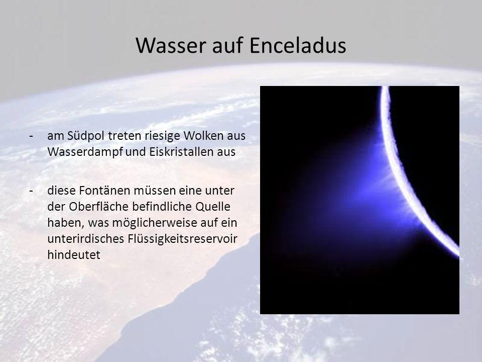 Wasser auf Enceladus -am Südpol treten riesige Wolken aus Wasserdampf und Eiskristallen aus -diese Fontänen müssen eine unter der Oberfläche befindliche Quelle haben, was möglicherweise auf ein unterirdisches Flüssigkeitsreservoir hindeutet