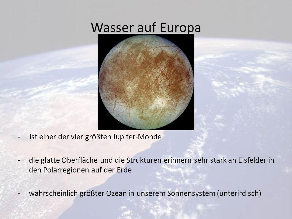 Wasser auf Europa - ist einer der vier größten Jupiter-Monde -die glatte Oberfläche und die Strukturen erinnern sehr stark an Eisfelder in den Polarregionen auf der Erde -wahrscheinlich größter Ozean in unserem Sonnensystem (unterirdisch)
