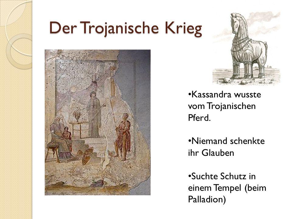 Der Trojanische Krieg Kassandra wusste vom Trojanischen Pferd. Niemand schenkte ihr Glauben Suchte Schutz in einem Tempel (beim Palladion)