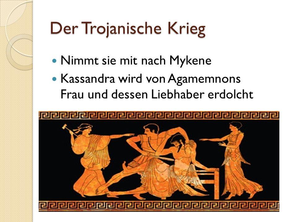Der Trojanische Krieg Nimmt sie mit nach Mykene Kassandra wird von Agamemnons Frau und dessen Liebhaber erdolcht