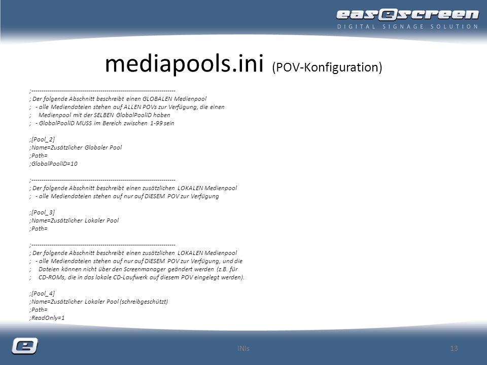 mediapools.ini (POV-Konfiguration) ;----------------------------------------------------------------------- ; Der folgende Abschnitt beschreibt einen GLOBALEN Medienpool ; - alle Mediendateien stehen auf ALLEN POVs zur Verfügung, die einen ; Medienpool mit der SELBEN GlobalPoolID haben ; - GlobalPoolID MUSS im Bereich zwischen 1-99 sein ;[Pool_2] ;Name=Zusätzlicher Globaler Pool ;Path= ;GlobalPoolID=10 ;----------------------------------------------------------------------- ; Der folgende Abschnitt beschreibt einen zusätzlichen LOKALEN Medienpool ; - alle Mediendateien stehen auf nur auf DIESEM POV zur Verfügung ;[Pool_3] ;Name=Zusätzlicher Lokaler Pool ;Path= ;----------------------------------------------------------------------- ; Der folgende Abschnitt beschreibt einen zusätzlichen LOKALEN Medienpool ; - alle Mediendateien stehen auf nur auf DIESEM POV zur Verfügung, und die ; Dateien können nicht über den Screenmanager geändert werden (z.B.