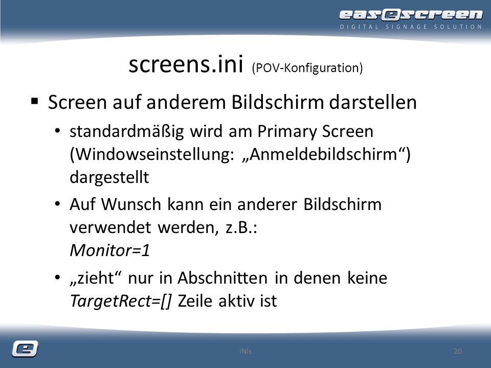 screens.ini (POV-Konfiguration) Screen auf anderem Bildschirm darstellen standardmäßig wird am Primary Screen (Windowseinstellung: Anmeldebildschirm) dargestellt Auf Wunsch kann ein anderer Bildschirm verwendet werden, z.B.: Monitor=1 zieht nur in Abschnitten in denen keine TargetRect=[] Zeile aktiv ist INIs20