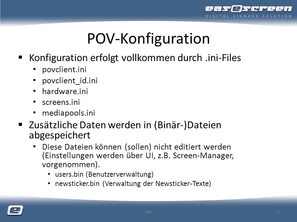 POV-Konfiguration Konfiguration erfolgt vollkommen durch.ini-Files povclient.ini povclient_id.ini hardware.ini screens.ini mediapools.ini Zusätzliche Daten werden in (Binär-)Dateien abgespeichert Diese Dateien können (sollen) nicht editiert werden (Einstellungen werden über UI, z.B.