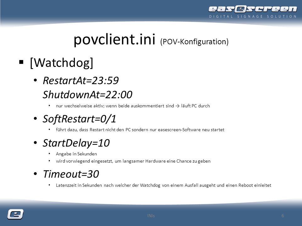 povclient.ini (POV-Konfiguration) [Watchdog] RestartAt=23:59 ShutdownAt=22:00 nur wechselweise aktiv; wenn beide auskommentiert sind läuft PC durch SoftRestart=0/1 führt dazu, dass Restart nicht den PC sondern nur easescreen-Software neu startet StartDelay=10 Angabe in Sekunden wird vorwiegend eingesetzt, um langsamer Hardware eine Chance zu geben Timeout=30 Latenzzeit in Sekunden nach welcher der Watchdog von einem Ausfall ausgeht und einen Reboot einleitet INIs6