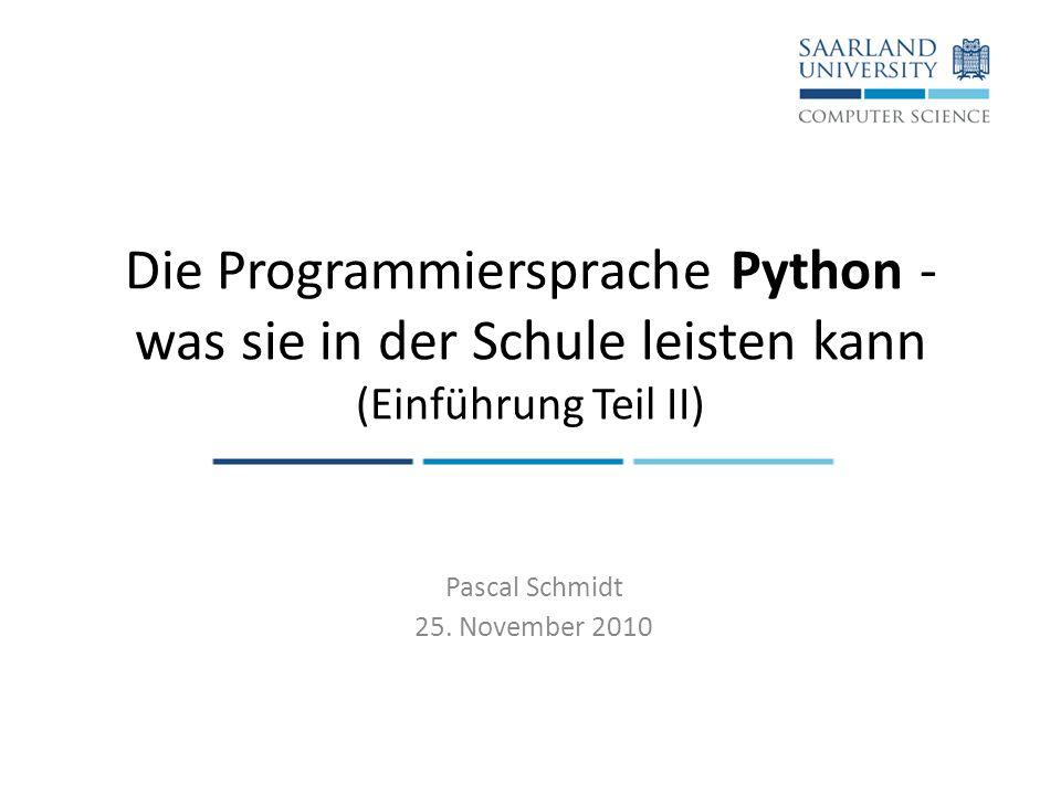 Die Programmiersprache Python - was sie in der Schule leisten kann (Einführung Teil II) Pascal Schmidt 25. November 2010