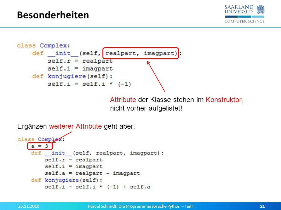 Besonderheiten 25.11.2010Pascal Schmidt: Die Programmiersprache Python – Teil II21 Attribute der Klasse stehen im Konstruktor, nicht vorher aufgeliste