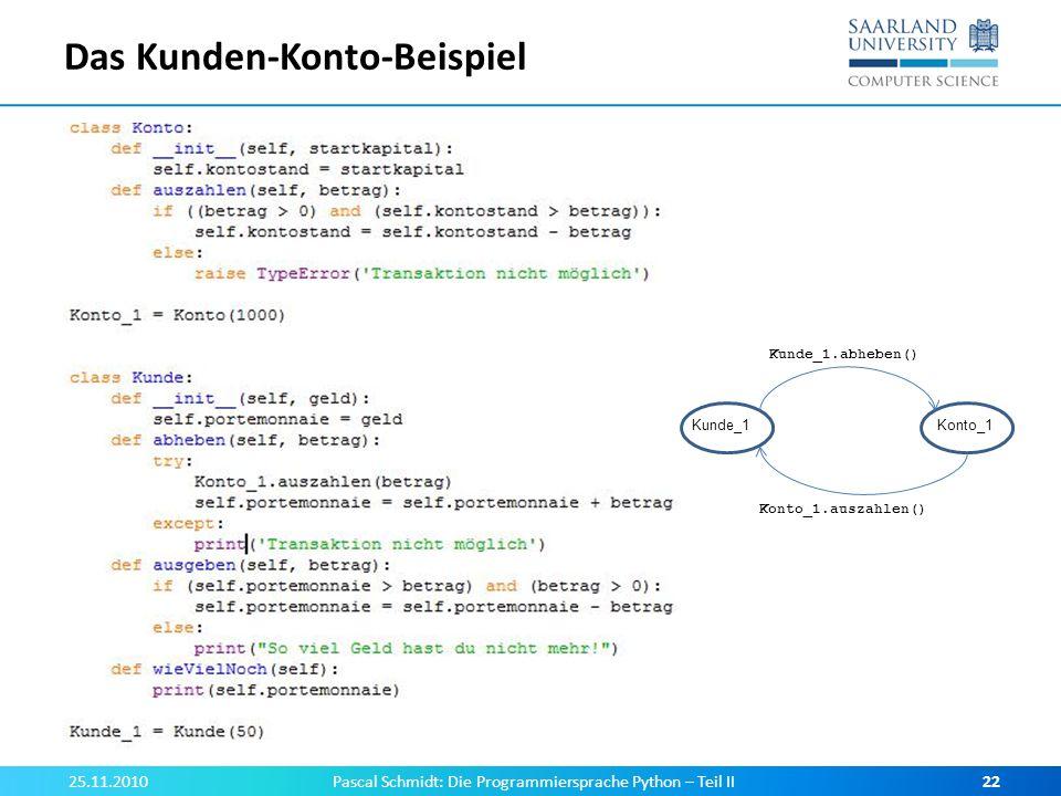 Das Kunden-Konto-Beispiel 25.11.2010Pascal Schmidt: Die Programmiersprache Python – Teil II22 Kunde_1Konto_1 Kunde_1.abheben() Konto_1.auszahlen()