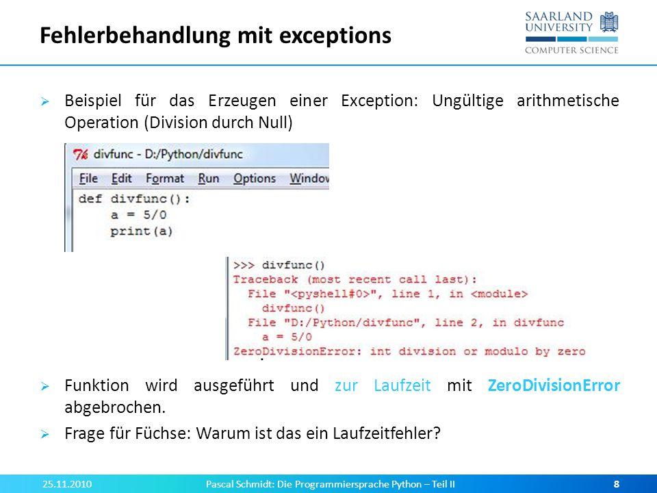 Arten von Laufzeitfehlern Jede Fehlermeldung gibt an, wo es zum Fehler kam sowie Name und Argument der Exception Häufige Exceptions: 25.11.2010Pascal Schmidt: Die Programmiersprache Python – Teil II9 AusnahmeBedeutung NameErrorZugriff auf nicht-existierende(n) Namen (= Variable) TypeErrorAnzahl/Typ der Argumente bei Funktionsaufruf unpassend, Indexierung von Liste/String mit String (wie bei Ass.