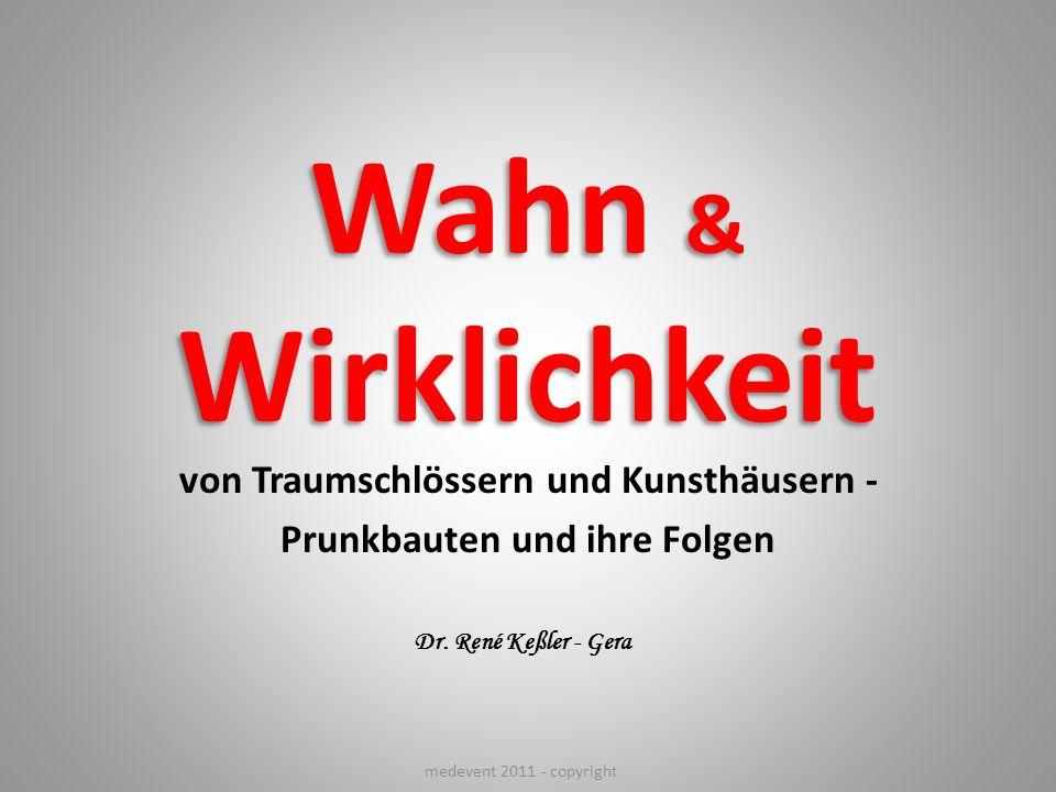 Wahn & Wirklichkeit von Traumschlössern und Kunsthäusern - Prunkbauten und ihre Folgen Dr. René Keßler - Gera medevent 2011 - copyright