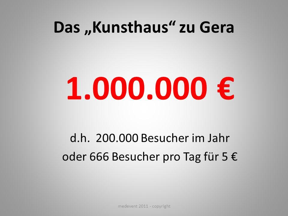 Das Kunsthaus zu Gera 1.000.000 d.h. 200.000 Besucher im Jahr oder 666 Besucher pro Tag für 5 medevent 2011 - copyright