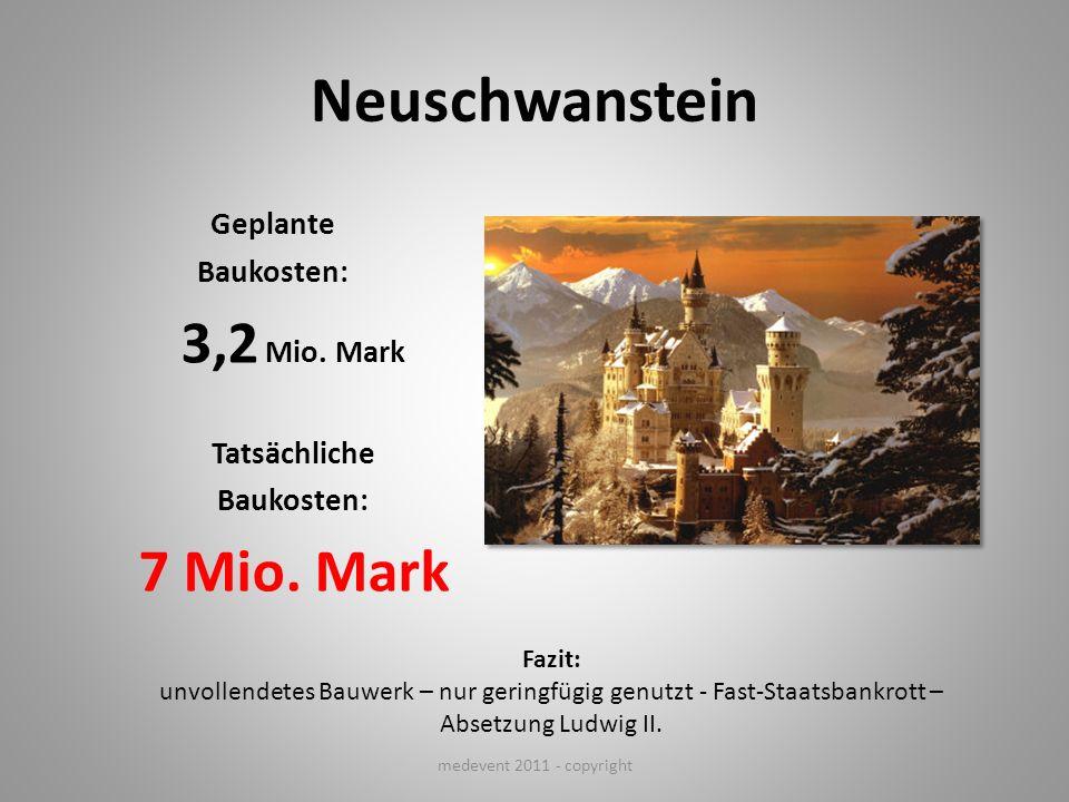 Neuschwanstein Geplante Baukosten: 3,2 Mio. Mark Tatsächliche Baukosten: 7 Mio. Mark medevent 2011 - copyright Fazit: unvollendetes Bauwerk – nur geri