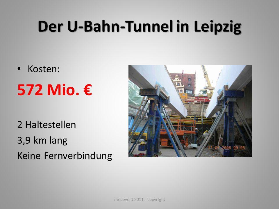 Der U-Bahn-Tunnel in Leipzig Kosten: 572 Mio. 2 Haltestellen 3,9 km lang Keine Fernverbindung medevent 2011 - copyright