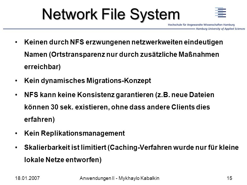 Network File System Keinen durch NFS erzwungenen netzwerkweiten eindeutigen Namen (Ortstransparenz nur durch zusätzliche Maßnahmen erreichbar) Kein dy