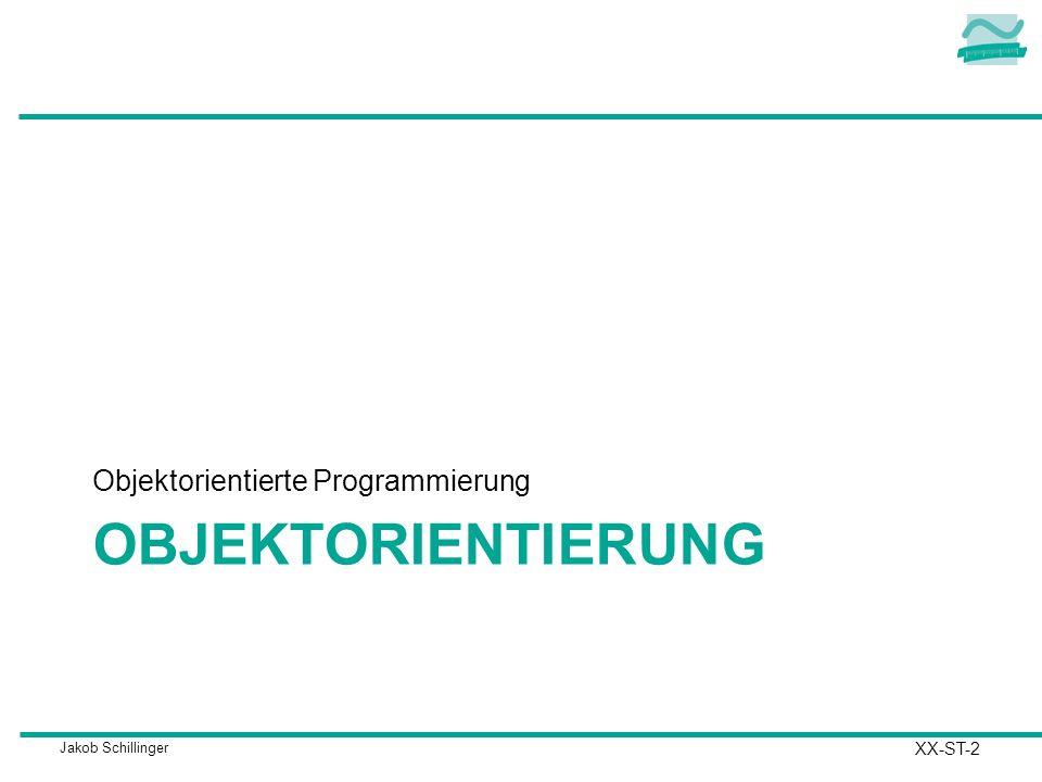 Jakob Schillinger OBJEKTORIENTIERUNG Objektorientierte Programmierung XX-ST-2