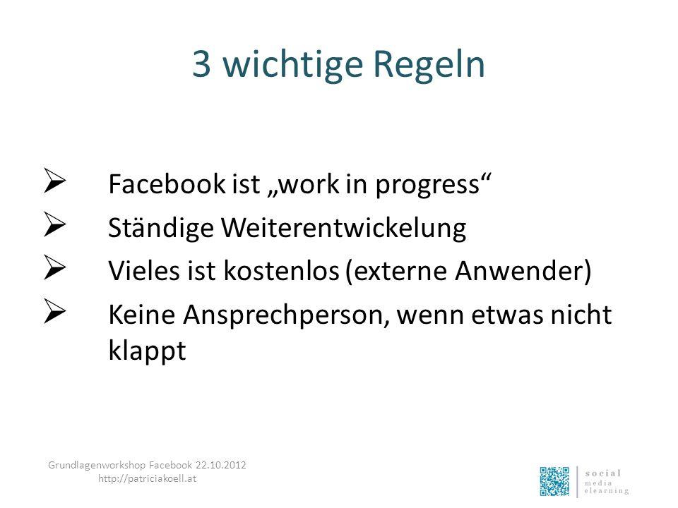 3 wichtige Regeln Facebook ist work in progress Ständige Weiterentwickelung Vieles ist kostenlos (externe Anwender) Keine Ansprechperson, wenn etwas n