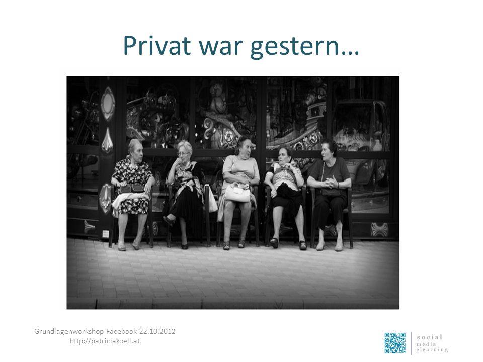 Privat war gestern… Grundlagenworkshop Facebook 22.10.2012 http://patriciakoell.at