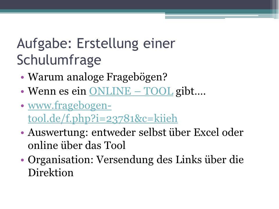 Aufgabe: Erstellung einer Schulumfrage Warum analoge Fragebögen? Wenn es ein ONLINE – TOOL gibt….ONLINE – TOOL www.fragebogen- tool.de/f.php?i=23781&c