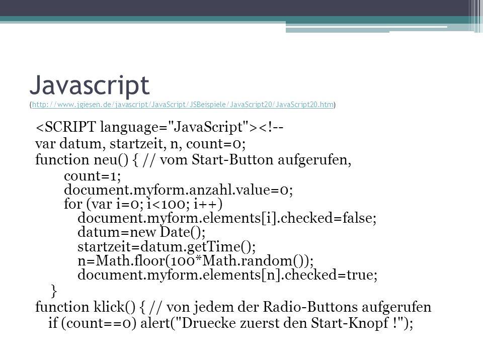 else { knopf(); n=Math.floor(100*Math.random()); document.myform.elements[n].checked=true; datum=new Date(); var zeit=datum.getTime(); document.myform.anzahl.value=count; count=count+1; var secs=(zeit-startzeit)/1000; if (secs>10) alert( Game over ! ); } } function knopf() { // stellt fest, ob der richtige Knopf gedrueckt wurde var k; for (var i=0; i<100; i++) if (document.myform.elements[i].checked==true) k=i; if (k != n) alert( Falscher Knopf ! ); document.myform.elements[n].checked=false; document.myform.elements[k].checked=false;} -->